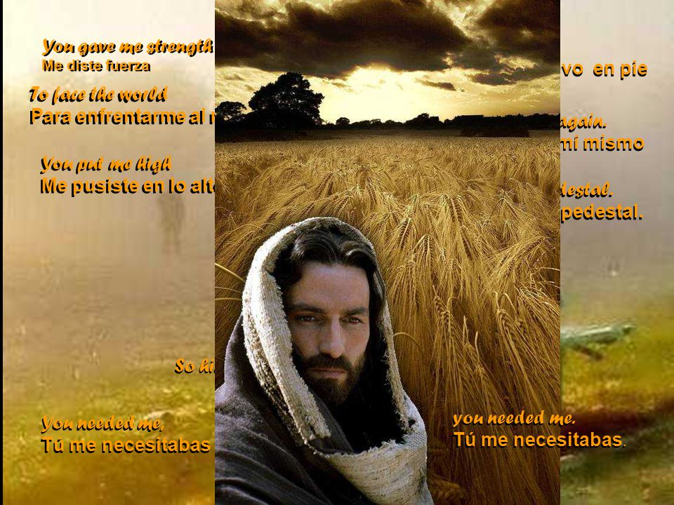 You gave me strength Me diste fuerza You gave me strength Me diste fuerza to stand alone again.