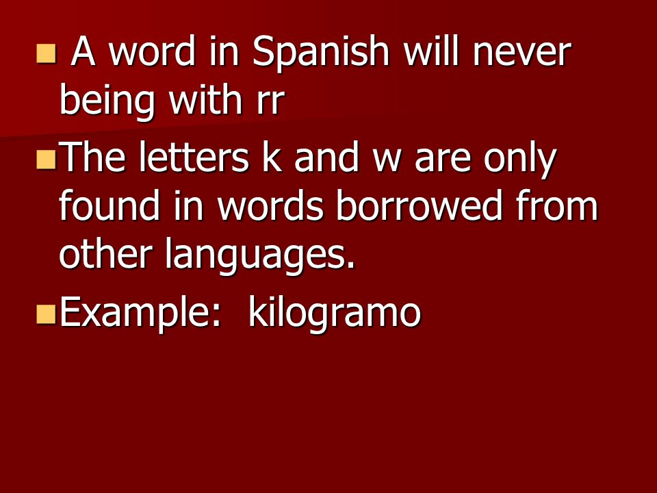 A word in Spanish will never being with rr A word in Spanish will never being with rr The letters k and w are only found in words borrowed from other