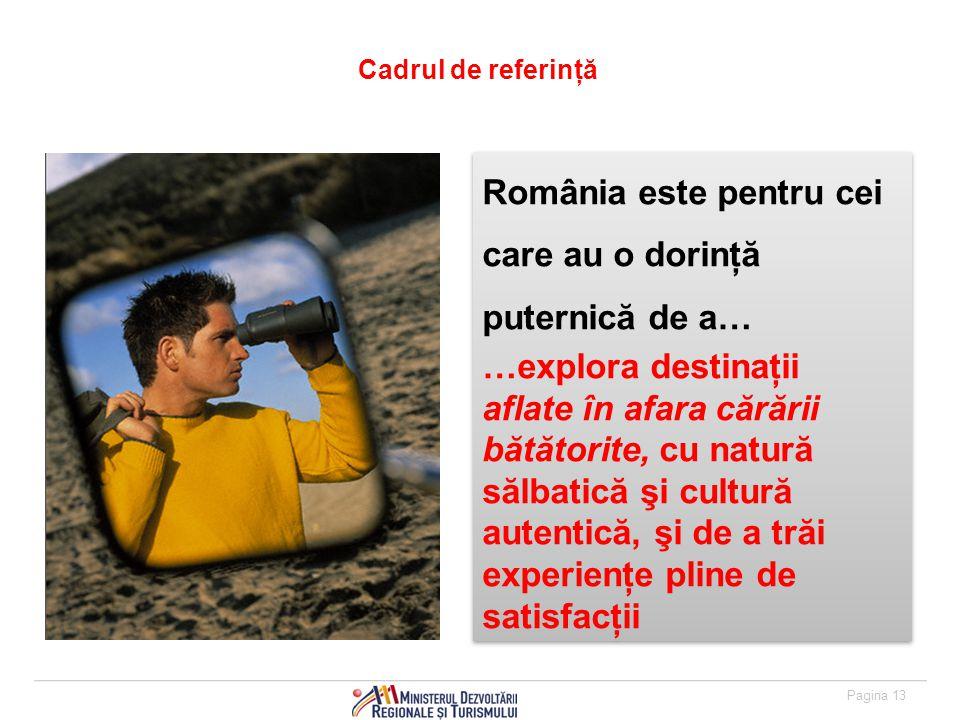 Pagina 13 Cadrul de referinţă România este pentru cei care au o dorinţă puternică de a… …explora destinaţii aflate în afara cărării bătătorite, cu natură sălbatică şi cultură autentică, şi de a trăi experienţe pline de satisfacţii România este pentru cei care au o dorinţă puternică de a… …explora destinaţii aflate în afara cărării bătătorite, cu natură sălbatică şi cultură autentică, şi de a trăi experienţe pline de satisfacţii