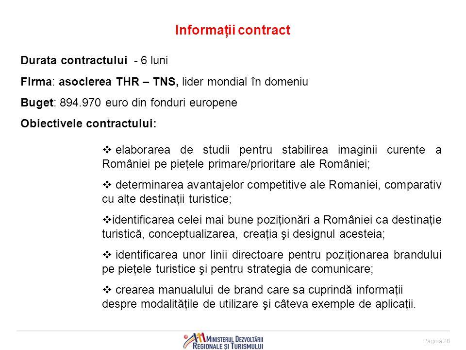 Informaţii contract Pagina 28 Durata contractului - 6 luni Firma: asocierea THR – TNS, lider mondial în domeniu Buget: 894.970 euro din fonduri europene Obiectivele contractului:  elaborarea de studii pentru stabilirea imaginii curente a României pe pieţele primare/prioritare ale României;  determinarea avantajelor competitive ale Romaniei, comparativ cu alte destinaţii turistice;  identificarea celei mai bune poziţionări a României ca destinaţie turistică, conceptualizarea, creaţia şi designul acesteia;  identificarea unor linii directoare pentru poziţionarea brandului pe pieţele turistice şi pentru strategia de comunicare;  crearea manualului de brand care sa cuprindă informaţii despre modalităţile de utilizare şi câteva exemple de aplicaţii.