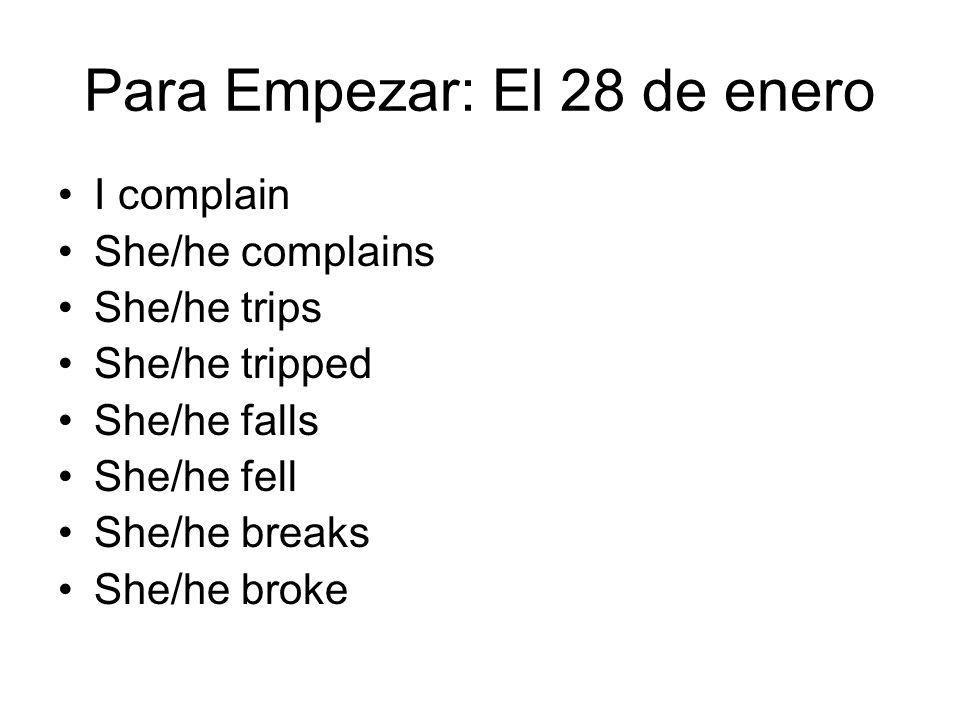 Para Empezar: El 28 de enero I complain She/he complains She/he trips She/he tripped She/he falls She/he fell She/he breaks She/he broke
