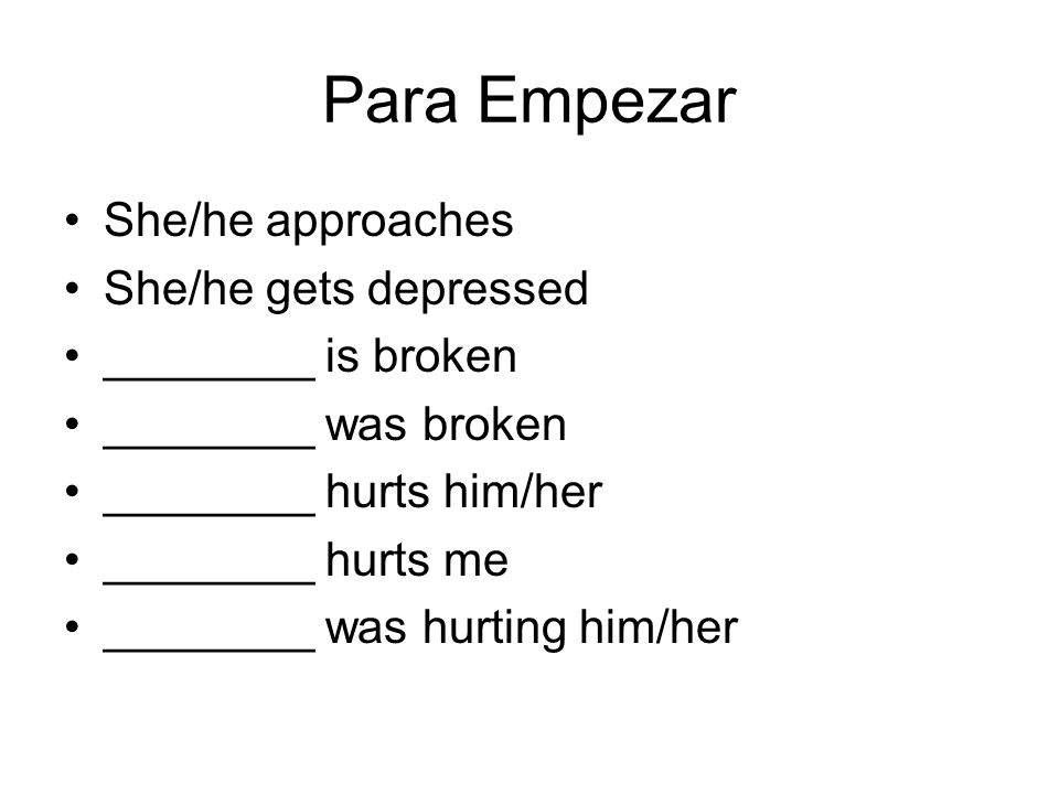 Para Empezar She/he approaches She/he gets depressed ________ is broken ________ was broken ________ hurts him/her ________ hurts me ________ was hurting him/her