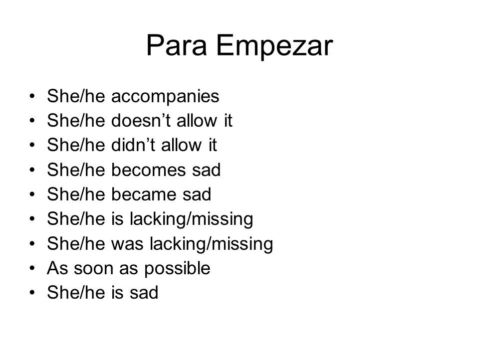 Para Empezar She/he accompanies She/he doesn't allow it She/he didn't allow it She/he becomes sad She/he became sad She/he is lacking/missing She/he was lacking/missing As soon as possible She/he is sad