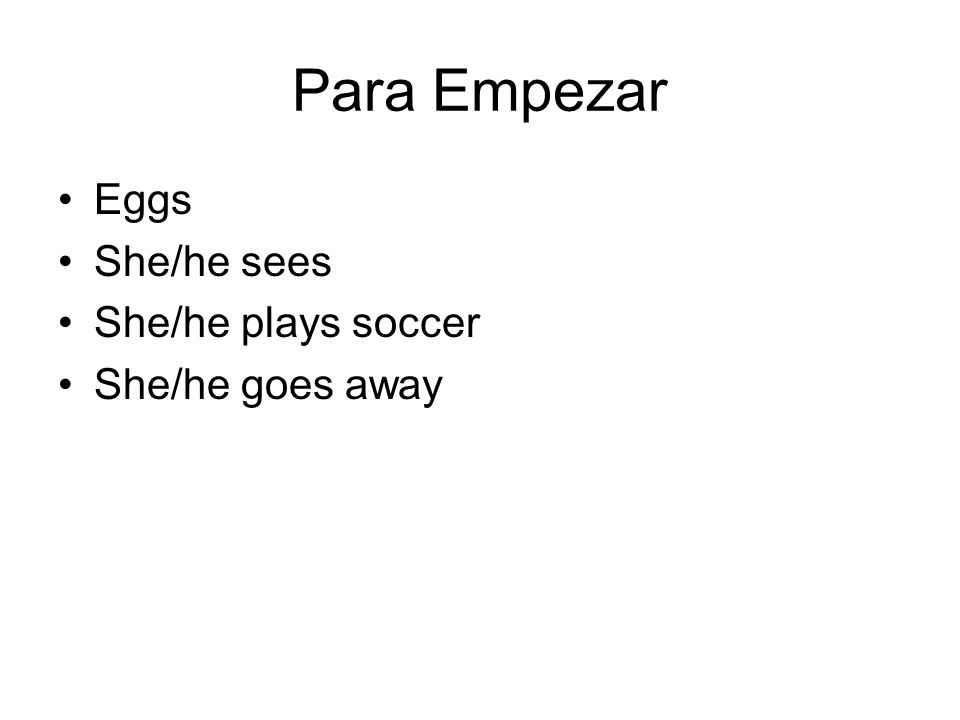 Para Empezar Eggs She/he sees She/he plays soccer She/he goes away