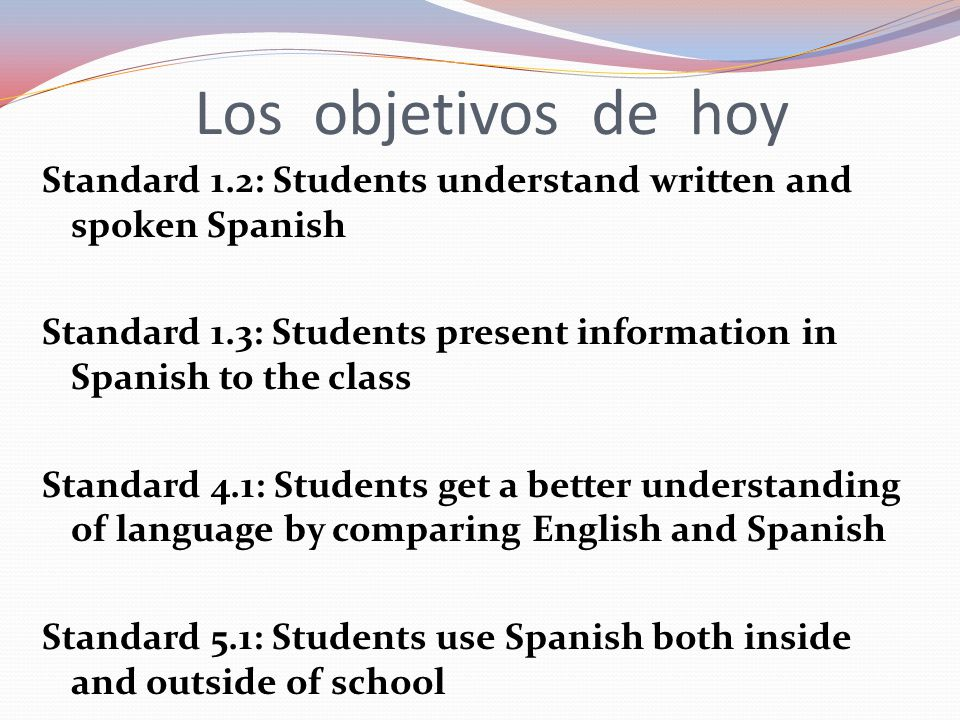 Los objetivos de hoy Standard 1.2: Students understand written and spoken Spanish Standard 1.3: Students present information in Spanish to the class S