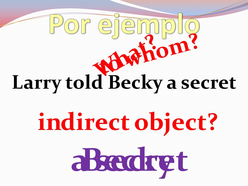Larry told Becky a secret direct object? What? a secret in to whom? Becky