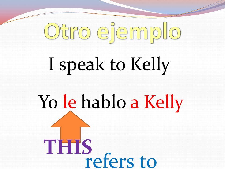 I speak to Kelly Yo le hablo a Kelly refers to THIS