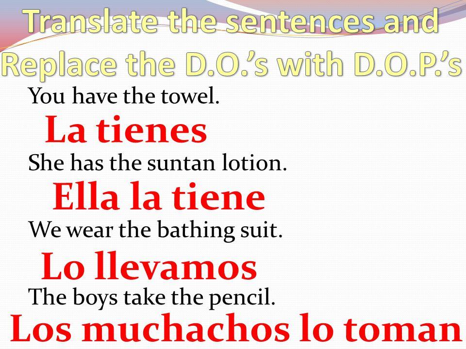 You have the towel. She has the suntan lotion. We wear the bathing suit. The boys take the pencil. La tienes Ella la tiene Lo llevamos Los muchachos l