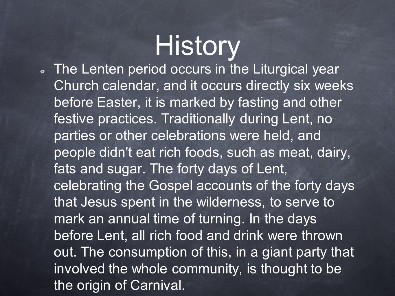 History The Lenten period occurs in the Liturgical year Church calendar, and it occurs directly six weeks before Easter, it is marked by fasting and other festive practices.