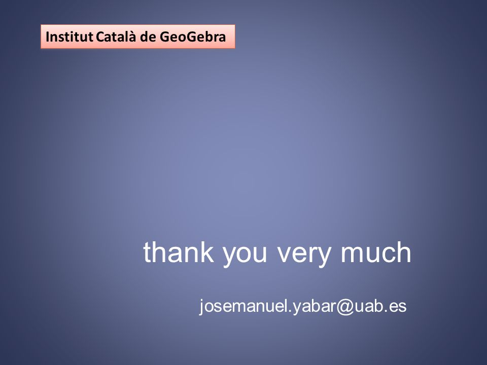 Institut Català de GeoGebra thank you very much josemanuel.yabar@uab.es