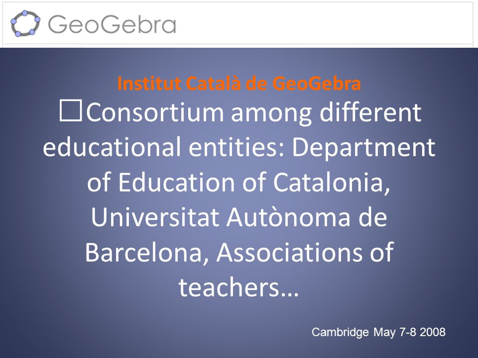 Institut Català de GeoGebra Cambridge May 7-8 2008 Consortium among different educational entities: Department of Education of Catalonia, Universitat Autònoma de Barcelona, Associations of teachers…