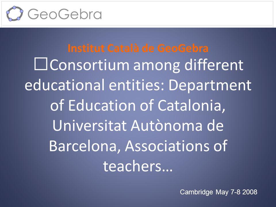 Institut Català de GeoGebra Cambridge May 7-8 2008 Consortium among different educational entities: Department of Education of Catalonia, Universitat