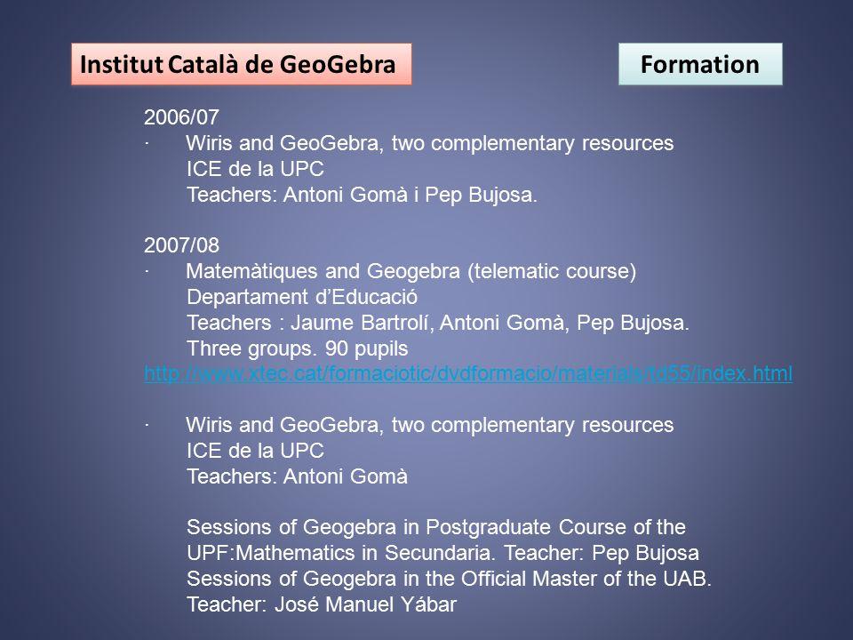 Institut Català de GeoGebra Formation 2006/07 · Wiris and GeoGebra, two complementary resources ICE de la UPC Teachers: Antoni Gomà i Pep Bujosa. 2007