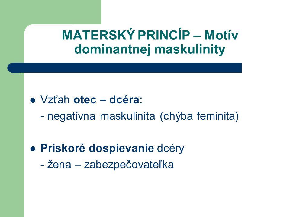 MATERSKÝ PRINCÍP – Motív dominantnej maskulinity Vzťah otec – dcéra: - negatívna maskulinita (chýba feminita) Priskoré dospievanie dcéry - žena – zabe