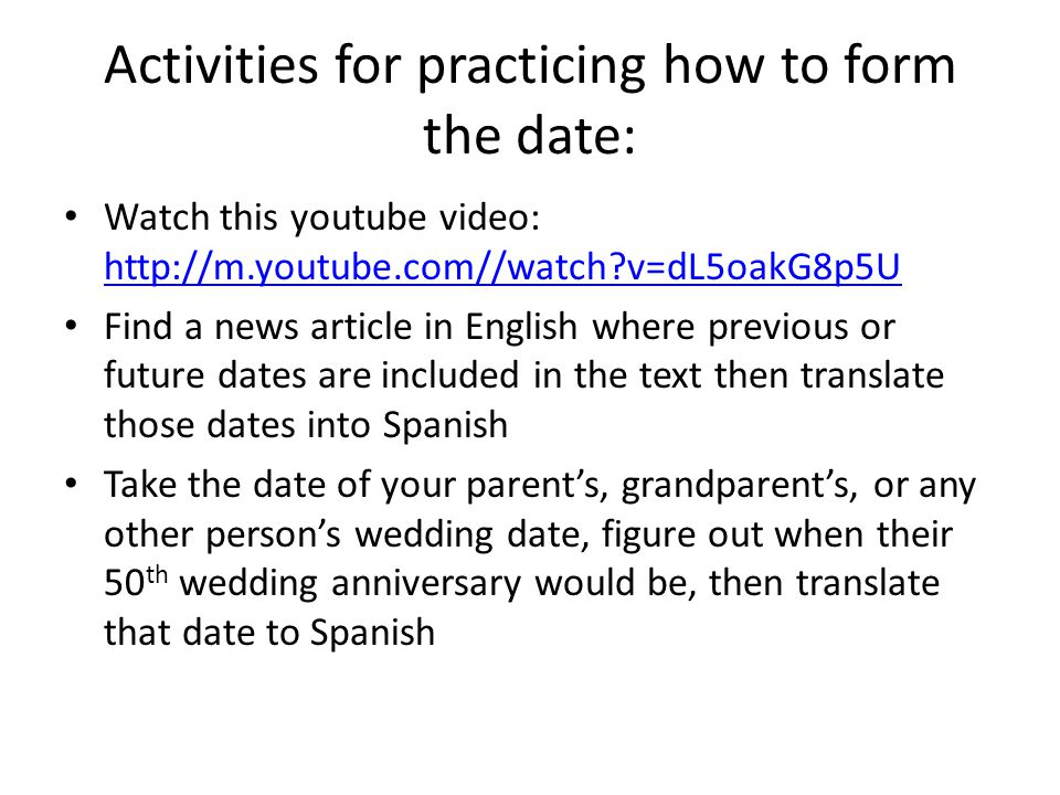 Activities for practicing how to form the date: Watch this youtube video: http://m.youtube.com//watch v=dL5oakG8p5U http://m.youtube.com//watch v=dL5oakG8p5U Find a news article in English where previous or future dates are included in the text then translate those dates into Spanish Take the date of your parent's, grandparent's, or any other person's wedding date, figure out when their 50 th wedding anniversary would be, then translate that date to Spanish