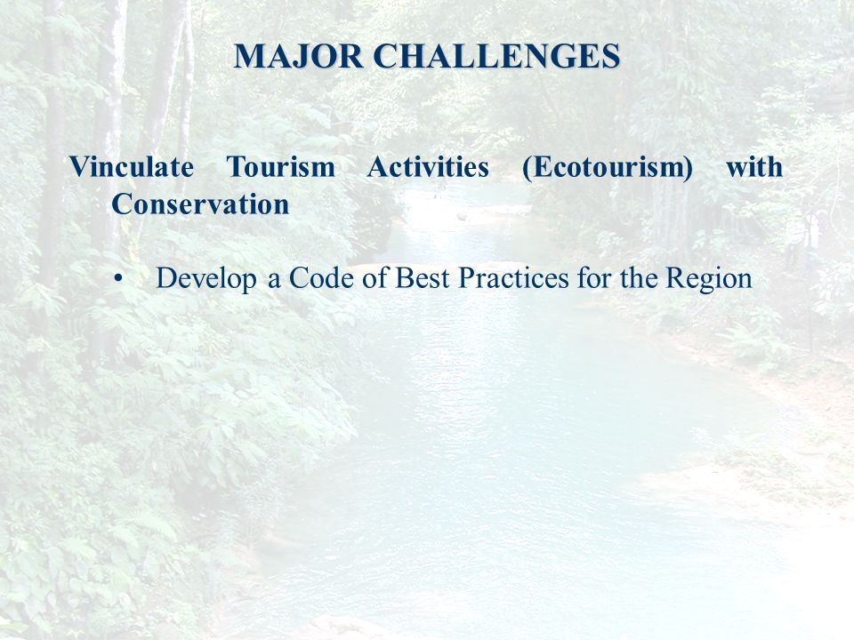 13 MAJOR CHALLENGES Vinculate Tourism Activities (Ecotourism) with Conservation Develop a Code of Best Practices for the Region