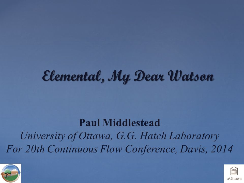 Elemental, My Dear Watson Paul Middlestead University of Ottawa, G.G. Hatch Laboratory For 20th Continuous Flow Conference, Davis, 2014