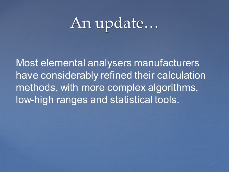 An update… Most elemental analysers manufacturers have considerably refined their calculation methods, with more complex algorithms, low-high ranges and statistical tools.