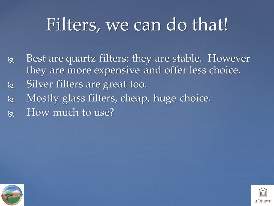  Best are quartz filters; they are stable.However they are more expensive and offer less choice.