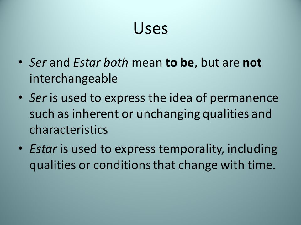 Uses Ser and Estar both mean to be, but are not interchangeable Ser is used to express the idea of permanence such as inherent or unchanging qualities and characteristics Estar is used to express temporality, including qualities or conditions that change with time.