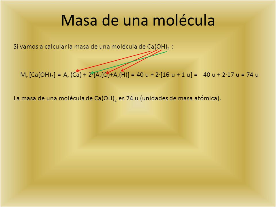 Masa de una molécula Si vamos a calcular la masa de una molécula de Ca(OH) 2 : M r [Ca(OH) 2 ] =A r (Ca) + 2·[A r (O)+A r (H)] =40 u + 2·[16 u + 1 u]