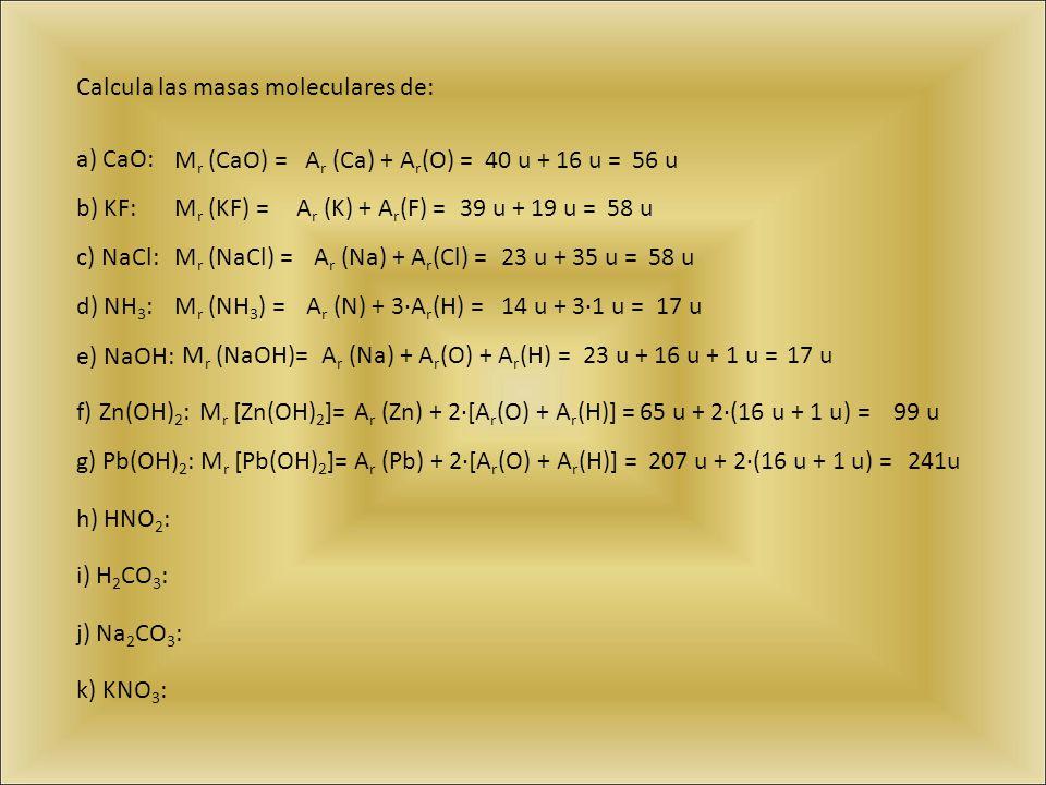 Calcula las masas moleculares de: a) CaO: b) KF: c) NaCl: d) NH 3 : e) NaOH: f) Zn(OH) 2 : g) Pb(OH) 2 : h) HNO 2 : i) H 2 CO 3 : j) Na 2 CO 3 : k) KN