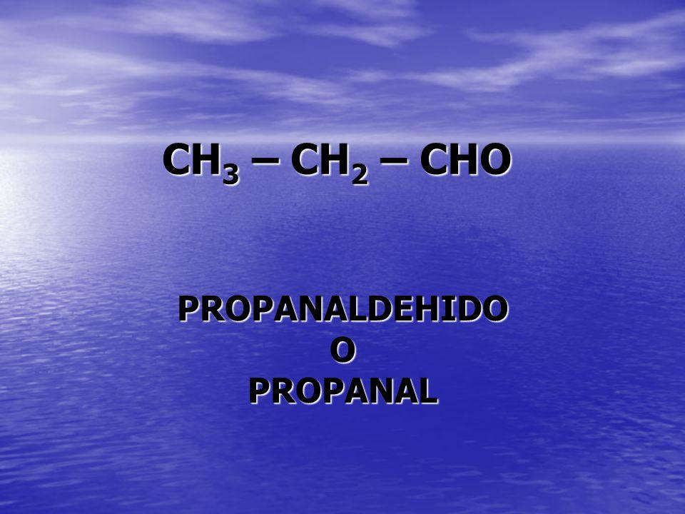 CH 3 – CH 2 – CHO PROPANALDEHIDOOPROPANAL