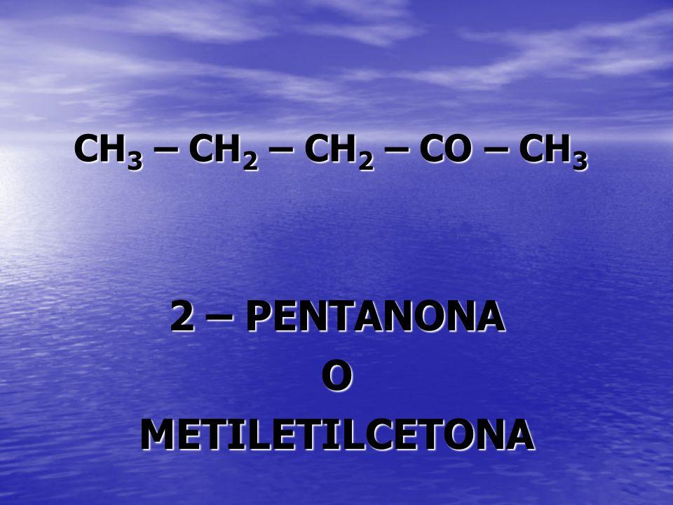 CH 3 – CH 2 – CH 2 – CO – CH 3 2 – PENTANONA OMETILETILCETONA