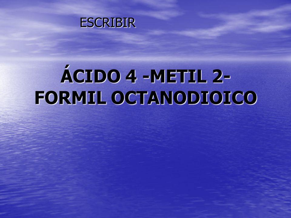ÁCIDO 4 -METIL 2- FORMIL OCTANODIOICO ESCRIBIR