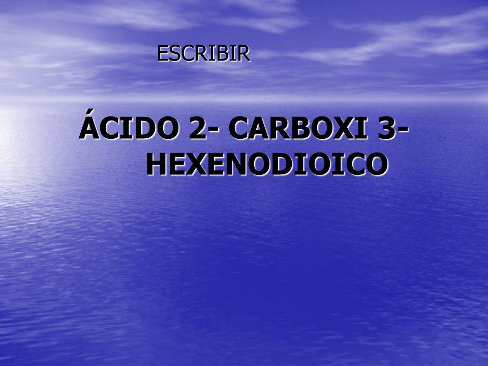 ÁCIDO 2- CARBOXI 3- HEXENODIOICO ESCRIBIR