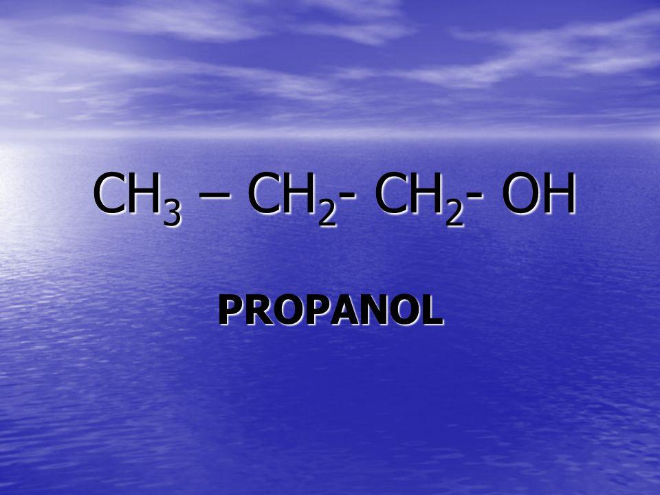 CH 3 – CH 2 - CH 2 - OH PROPANOL