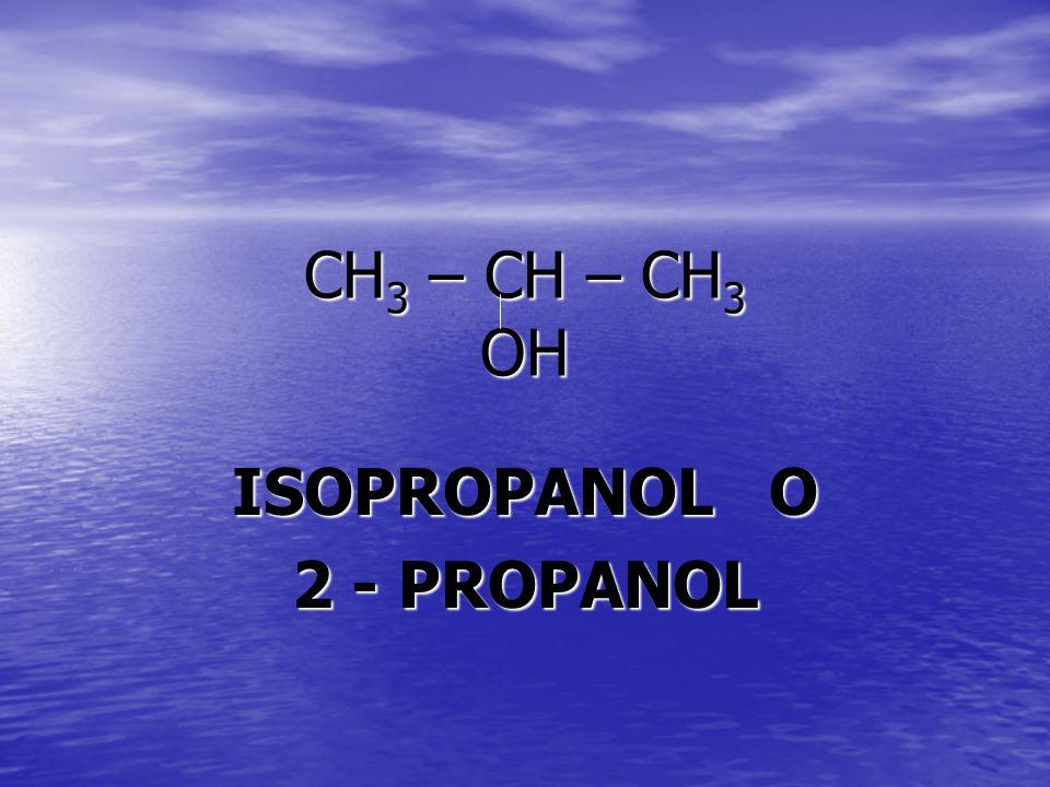 CH 3 – CH – CH 3 OH ISOPROPANOL O 2 - PROPANOL