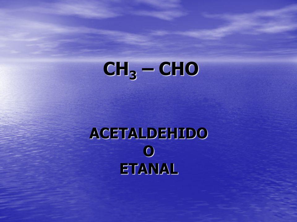 CH 3 – CHO ACETALDEHIDOOETANAL