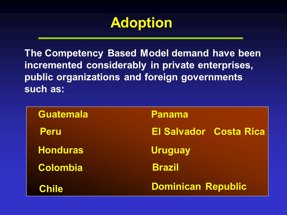 Adoption The Competency Based Model demand have been incremented considerably in private enterprises, public organizations and foreign governments such as: Guatemala Peru Honduras Colombia Chile Panama El Salvador Uruguay Brazil Dominican Republic Costa Rica