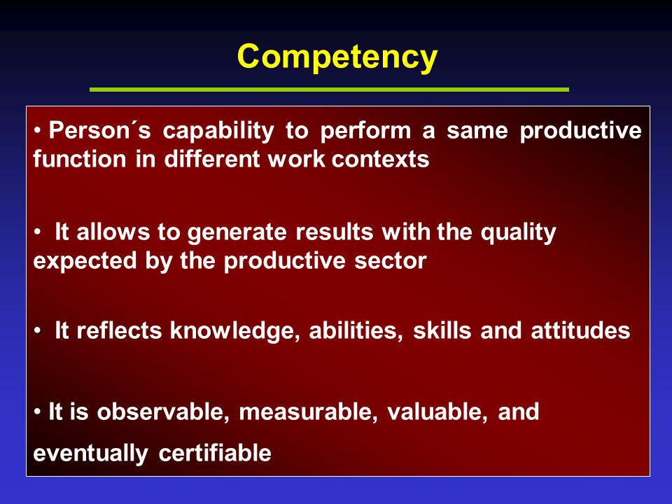 Competency Person´s capability to perform a same productive function in different work contexts It allows to generate results with the quality expected by the productive sector It reflects knowledge, abilities, skills and attitudes It is observable, measurable, valuable, and eventually certifiable