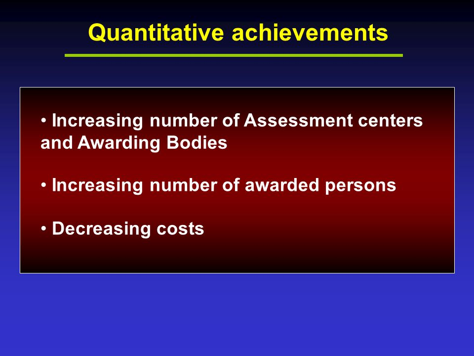 Quantitative achievements Increasing number of Assessment centers and Awarding Bodies Increasing number of awarded persons Decreasing costs