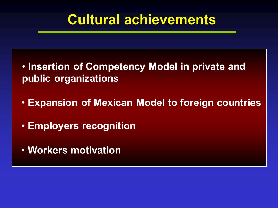 Cultural achievements Insertion of Competency Model in private and public organizations Expansion of Mexican Model to foreign countries Employers recognition Workers motivation