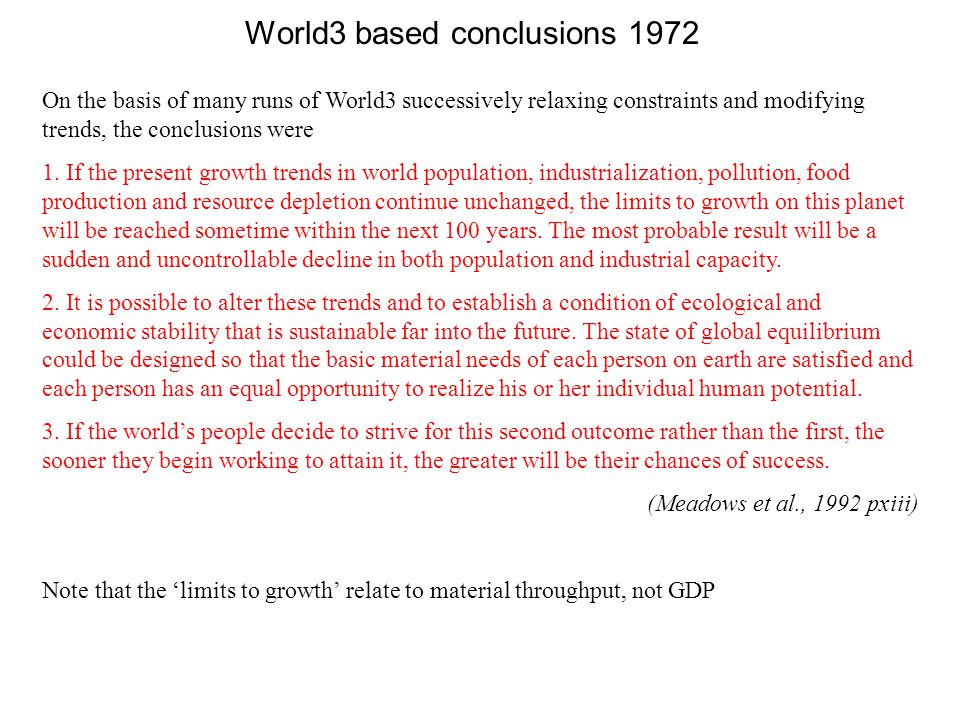 World3 based conclusions 1972 On the basis of many runs of World3 successively relaxing constraints and modifying trends, the conclusions were 1. If t