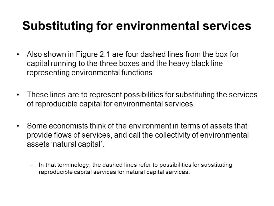 Substituting for environmental services Also shown in Figure 2.1 are four dashed lines from the box for capital running to the three boxes and the hea