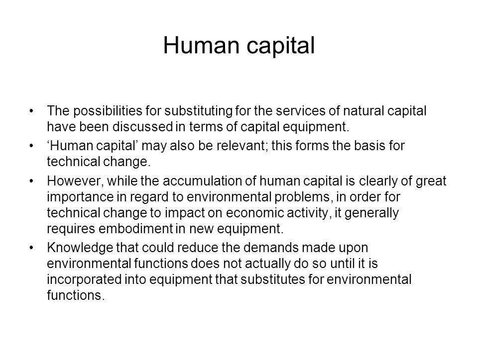 Human capital The possibilities for substituting for the services of natural capital have been discussed in terms of capital equipment. 'Human capital
