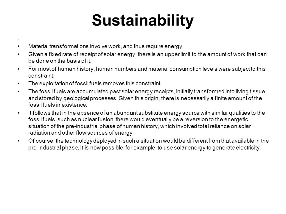 Sustainability. Material transformations involve work, and thus require energy. Given a fixed rate of receipt of solar energy, there is an upper limit