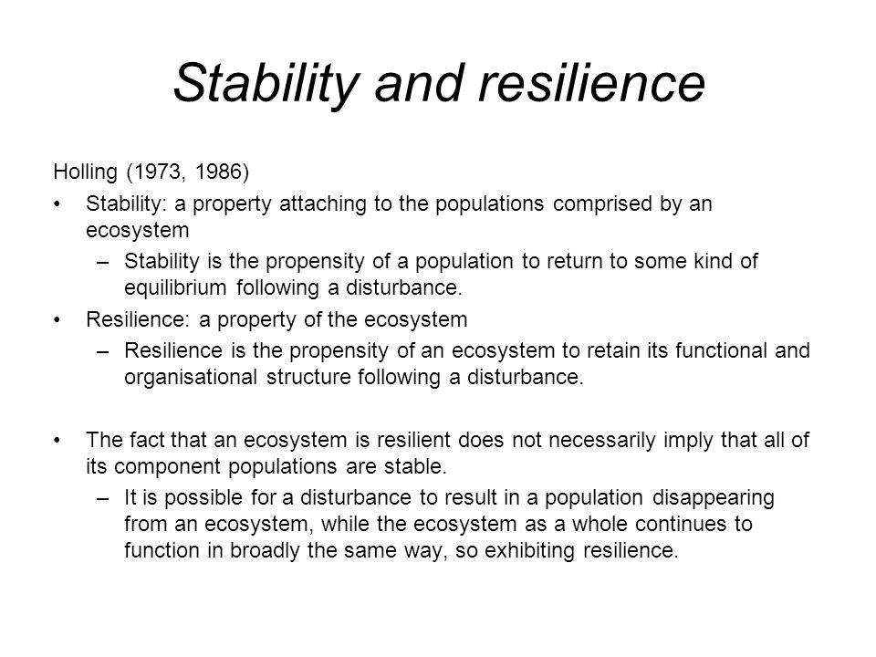 Stability and resilience Holling (1973, 1986) Stability: a property attaching to the populations comprised by an ecosystem –Stability is the propensit