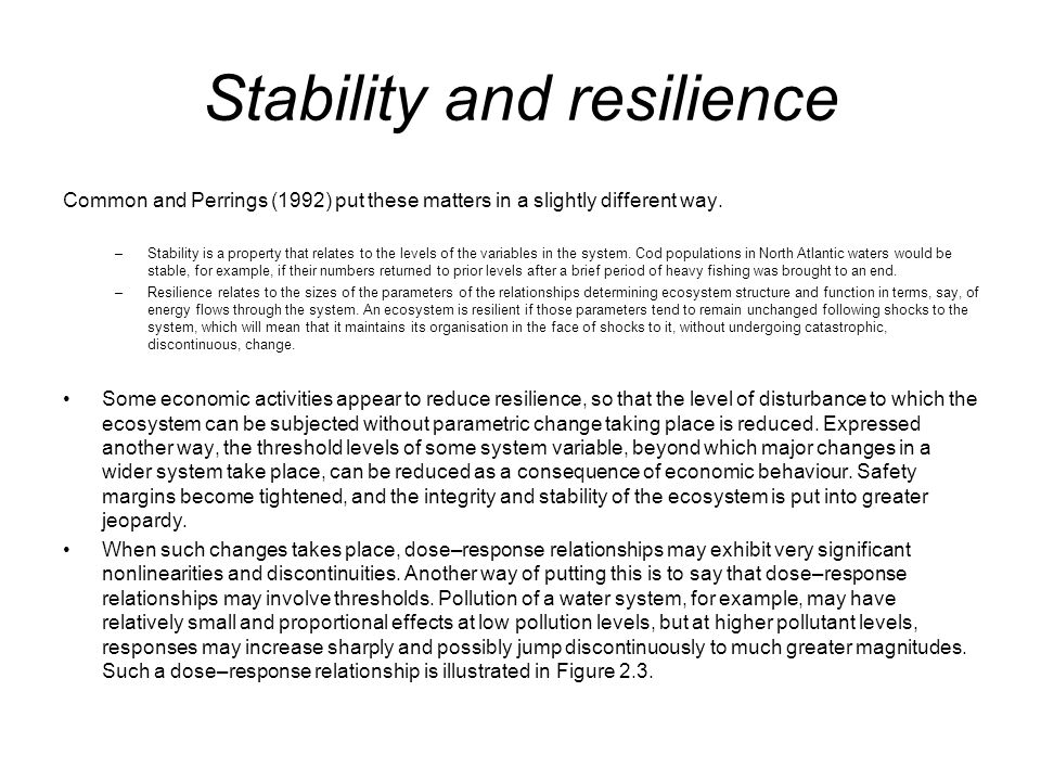 Stability and resilience Common and Perrings (1992) put these matters in a slightly different way. –Stability is a property that relates to the levels