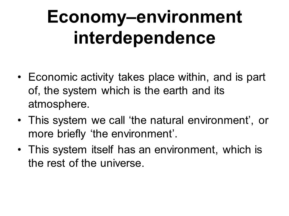 Economy–environment interdependence Economic activity takes place within, and is part of, the system which is the earth and its atmosphere. This syste