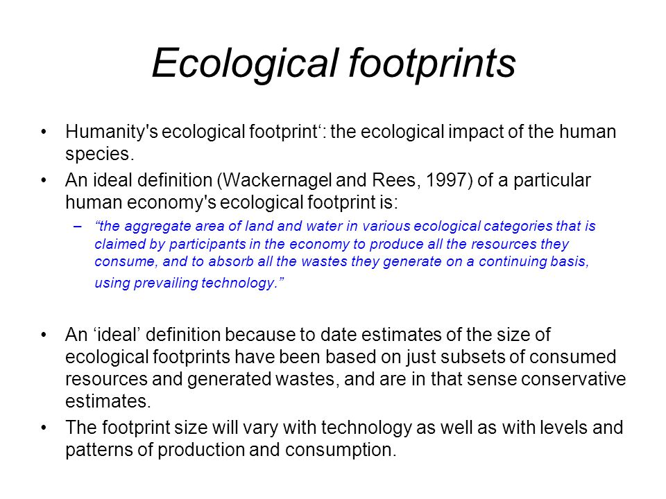 Ecological footprints Humanity's ecological footprint': the ecological impact of the human species. An ideal definition (Wackernagel and Rees, 1997) o