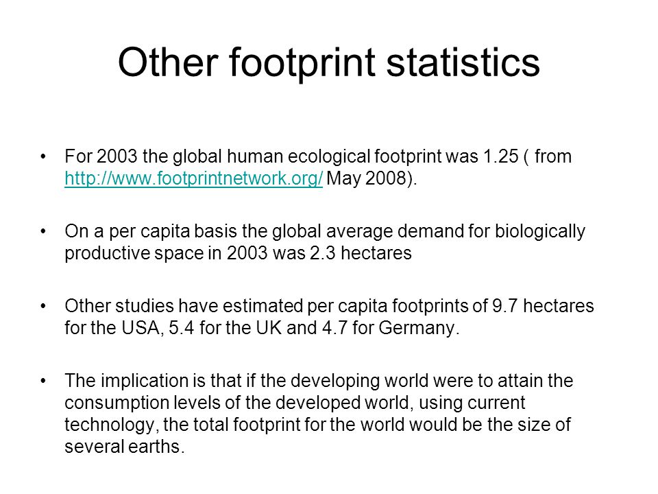 Other footprint statistics For 2003 the global human ecological footprint was 1.25 ( from http://www.footprintnetwork.org/ May 2008). http://www.footp