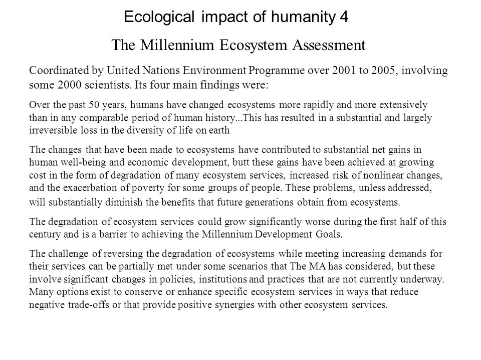 Ecological impact of humanity 4 The Millennium Ecosystem Assessment Coordinated by United Nations Environment Programme over 2001 to 2005, involving s