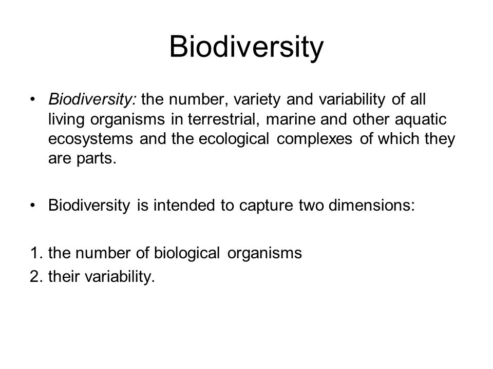 Biodiversity Biodiversity: the number, variety and variability of all living organisms in terrestrial, marine and other aquatic ecosystems and the eco