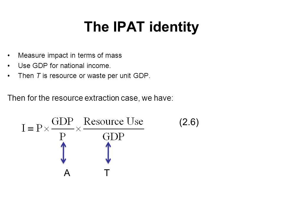 The IPAT identity Measure impact in terms of mass Use GDP for national income. Then T is resource or waste per unit GDP. Then for the resource extract