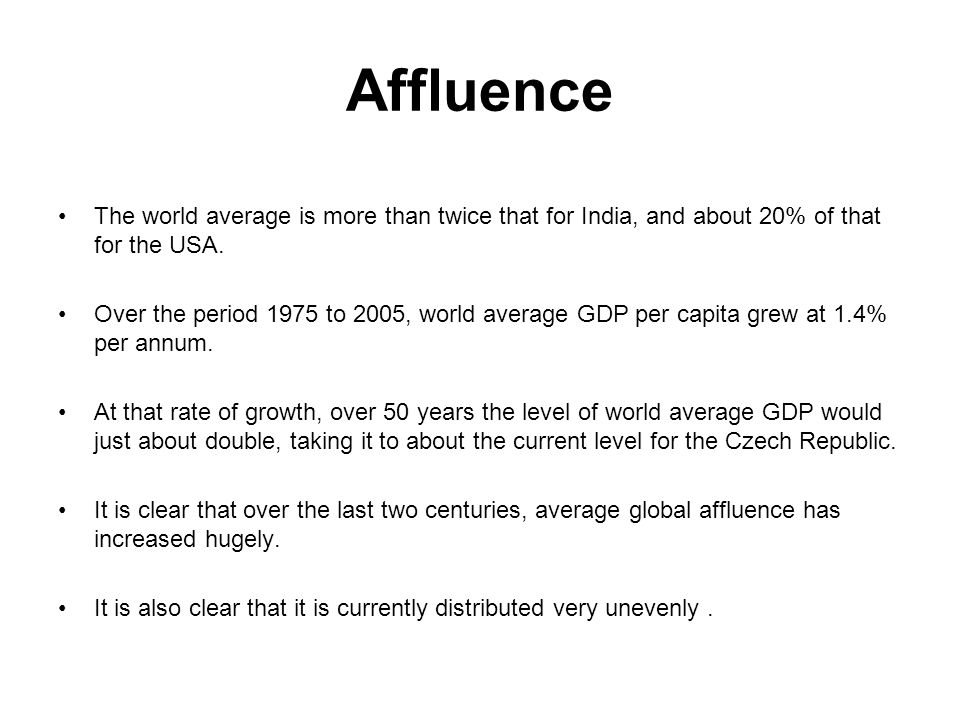 Affluence The world average is more than twice that for India, and about 20% of that for the USA. Over the period 1975 to 2005, world average GDP per